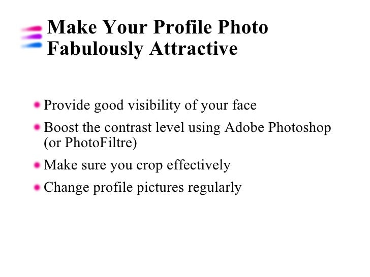 Make Your Profile Photo Fabulously Attractive <ul><li>Provide good visibility of your face </li></ul><ul><li>Boost the con...