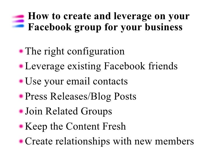 How to create and leverage on your Facebook group for your business <ul><li>The right configuration </li></ul><ul><li>Leve...