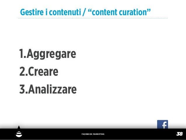 """Gestire i contenuti / """"content curation""""1.Aggregare2.Creare3.Analizzare                  FACEBOOK MARKETING               ..."""