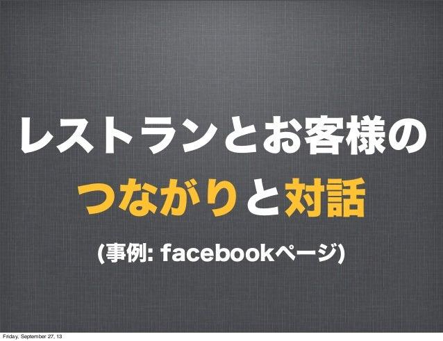 レストランとお客様の つながりと対話 (事例: facebookページ) Friday, September 27, 13