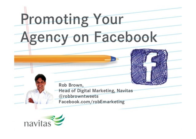 Promoting Your Agency on Facebook Rob Brown, Head of Digital Marketing, Navitas @robbrowntweets Facebook.com/robEmarketing