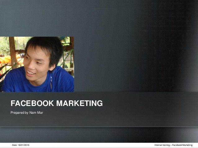 Date: 18/01/2015 Internal training – Facebook Marketing Prepared by Nam Mar FACEBOOK MARKETING