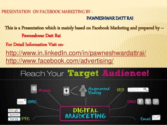 PRESENTATION ON FACEBOOK MARKETING BY - PAWNESHWARDATTRAI This is a Presentation which is mainly based on Facebook Marketi...