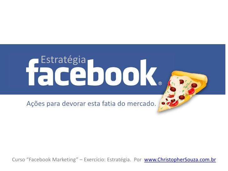 """Estratégia           Estratégia     Ações para devorar esta fatia do mercado.Curso """"Facebook Marketing"""" – Exercício: Estra..."""