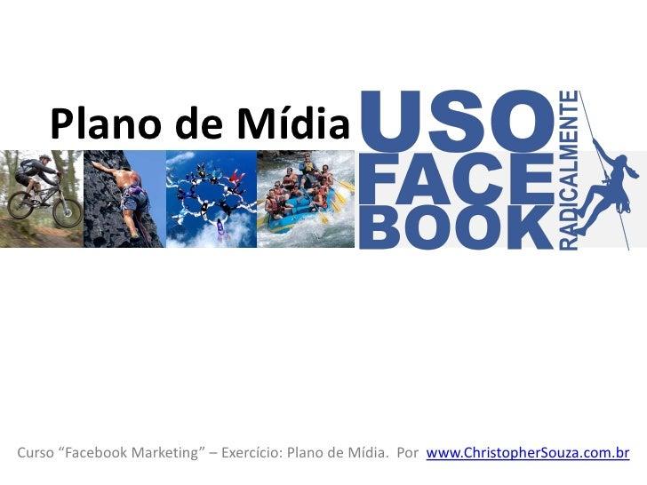 """Plano de Mídia    Plano de MídiaCurso """"Facebook Marketing"""" – Exercício: Plano de Mídia. Por www.ChristopherSouza.com.br"""