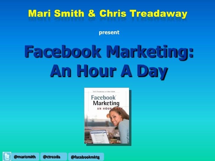 present        Facebook Marketing:        An Hour A Day     @marismith   @ctreada   @facebookmktg