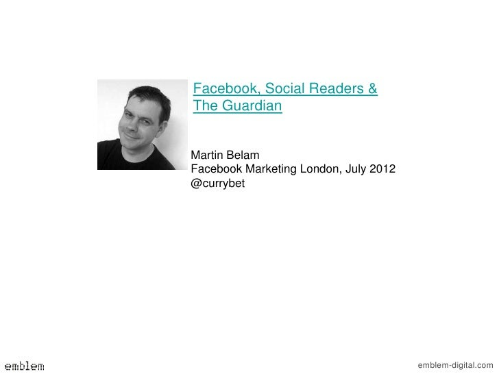 Facebook, Social Readers &The GuardianMartin BelamFacebook Marketing London, July 2012@currybet                           ...