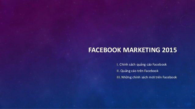 I. Chính sách quảng cáo Facebook II. Quảng cáo trên Facebook III. Những chính sách mới trên Facebook FACEBOOK MARKETING 20...