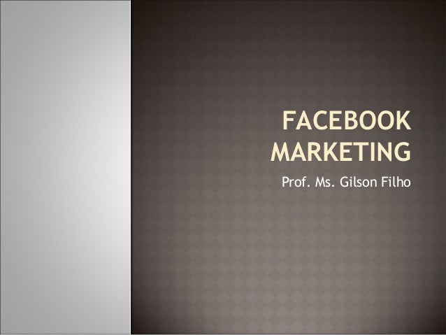 FACEBOOK  MARKETING  Prof. Ms. Gilson Filho