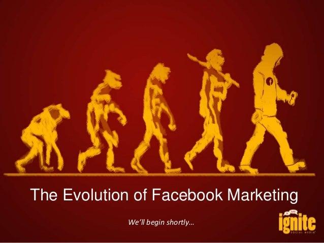 The Evolution of Facebook Marketing We'll begin shortly…