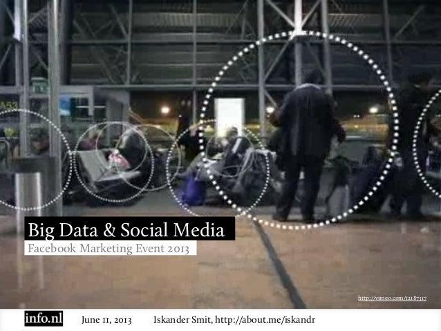 June 11, 2013 Iskander Smit, http://about.me/iskandrBig Data & Social MediaFacebook Marketing Event 2013http://vimeo.com/1...