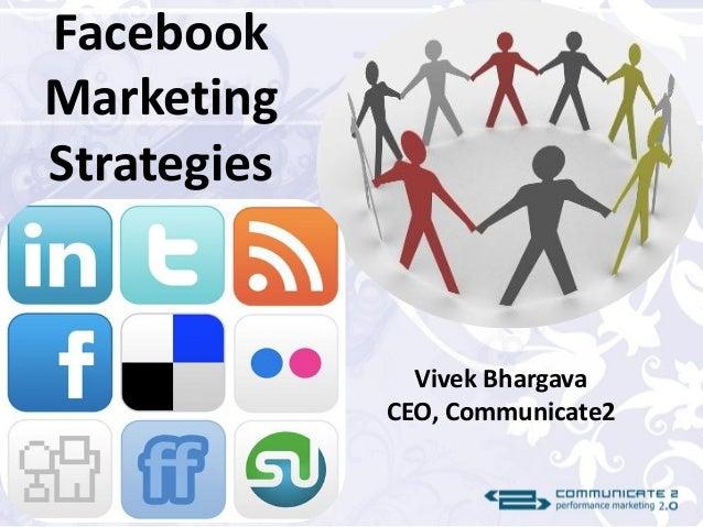 Facebook Marketing Strategies Vivek Bhargava CEO, Communicate2