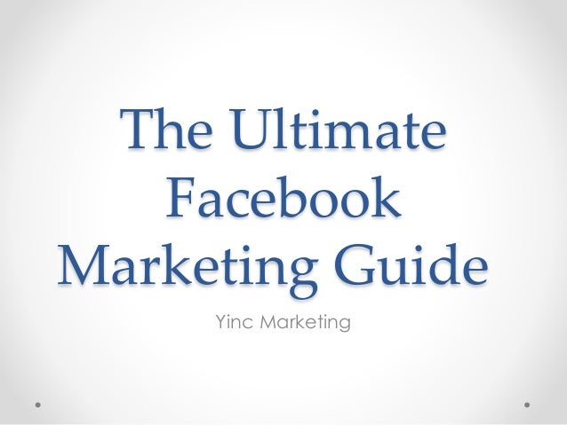 The Ultimate Facebook Marketing Guide Yinc Marketing