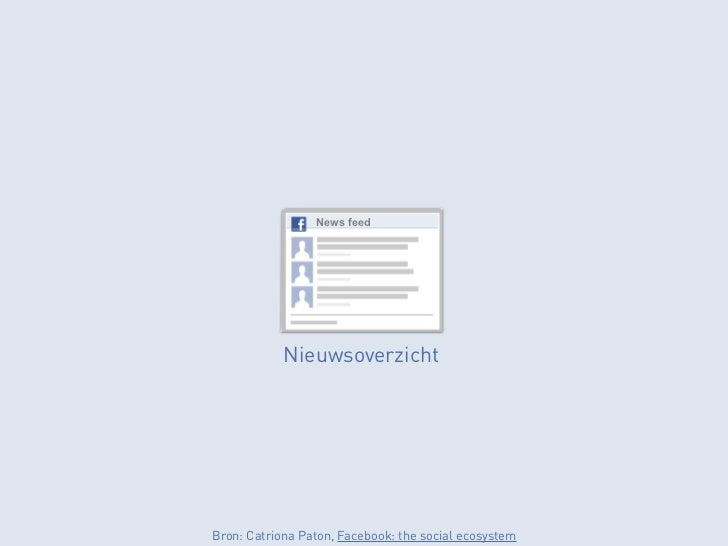 News feed            NieuwsoverzichtBron: Catriona Paton, Facebook: the social ecosystem