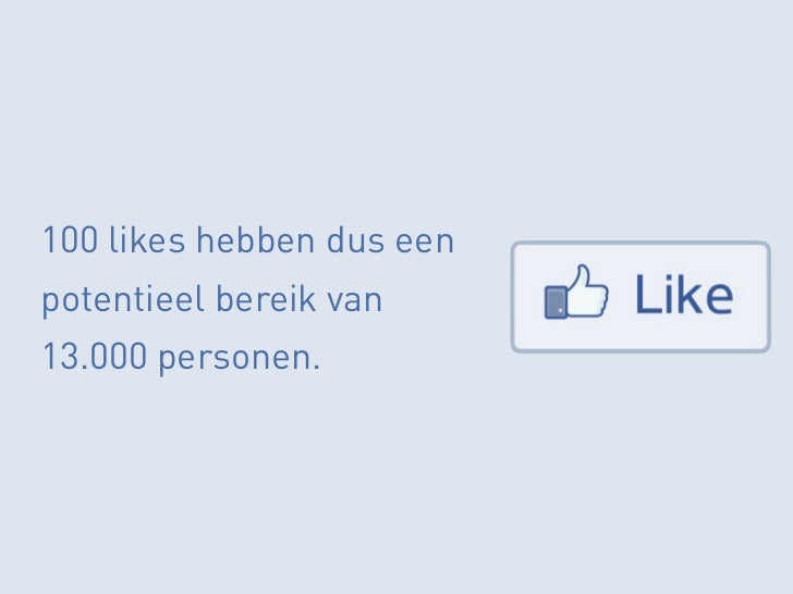 100 likes hebben dus eenpotentieel bereik van13.000 personen.