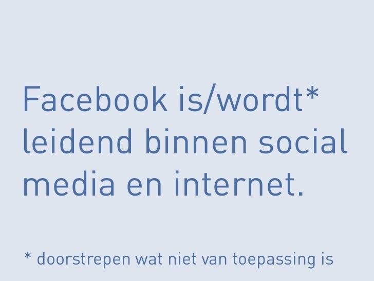 Facebook is/wordt*leidend binnen socialmedia en internet.* doorstrepen wat niet van toepassing is