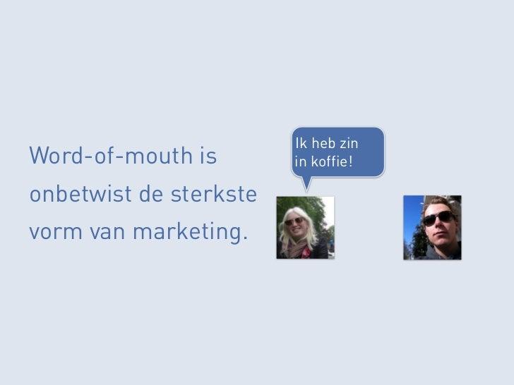 Ik heb zinWord-of-mouth is        in koffie!onbetwist de sterkstevorm van marketing.