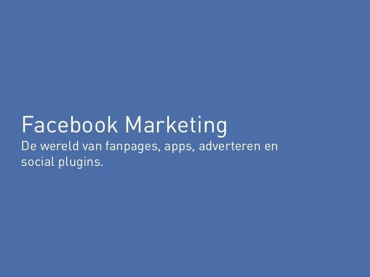 Facebook MarketingDe wereld van fanpages, apps, adverteren ensocial plugins.