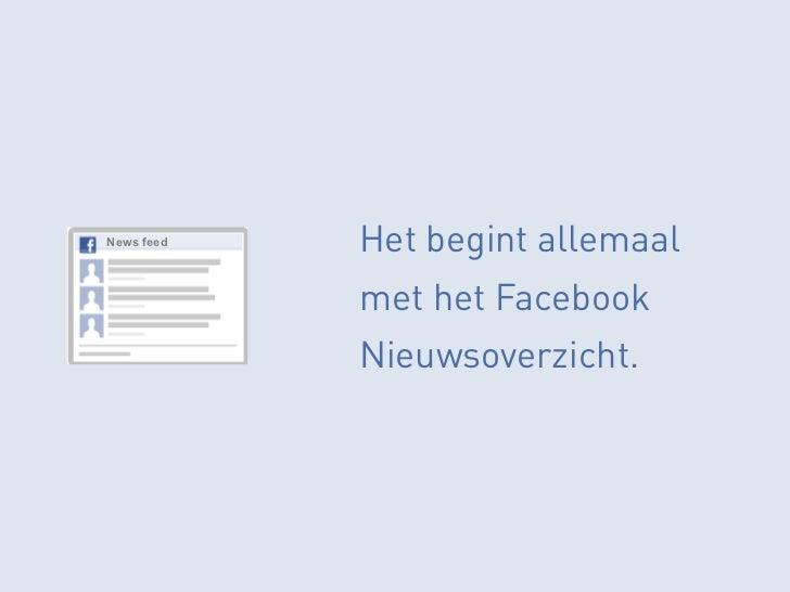 News feed   Het begint allemaal            met het Facebook            Nieuwsoverzicht.