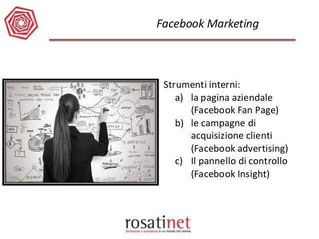 Facebook Marketing  Strumenti interni:  a)la pagina aziendale (Facebook Fan Page)  b)le campagne di acquisizione clienti (...