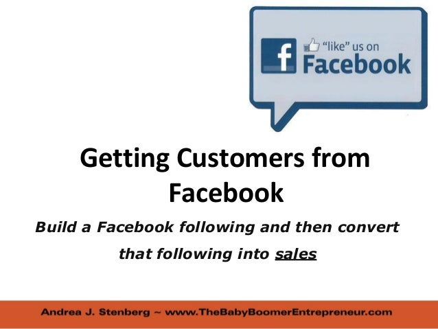 Getting Customers from Facebook Build a Facebook following and then convert that following into sales