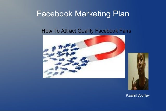 Facebook Marketing Plan How To Attract Quality Facebook Fans Kaahil Worley