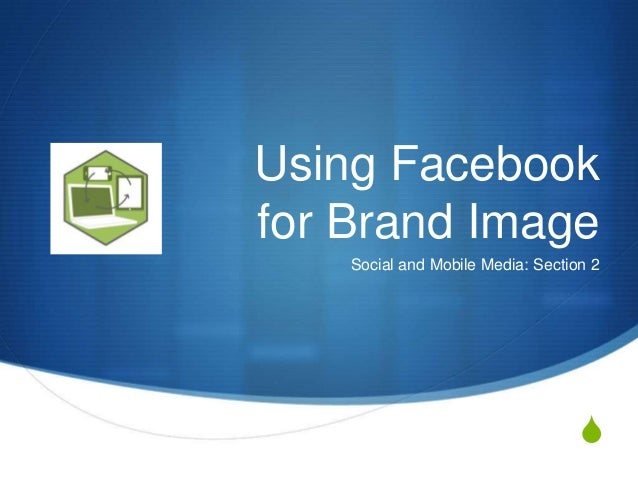 S Using Facebook for Brand Image Social and Mobile Media: Section 2