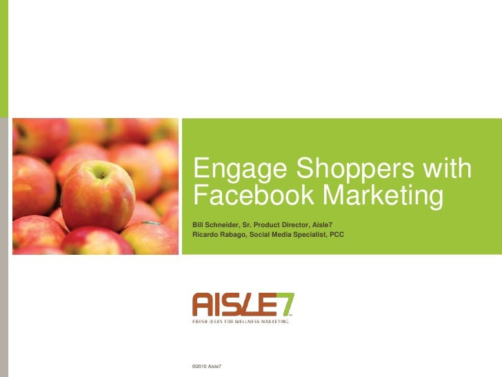 Engage Shoppers with Facebook Marketing<br />Bill Schneider, Sr. Product Director, Aisle7<br />Ricardo Rabago, Social Medi...