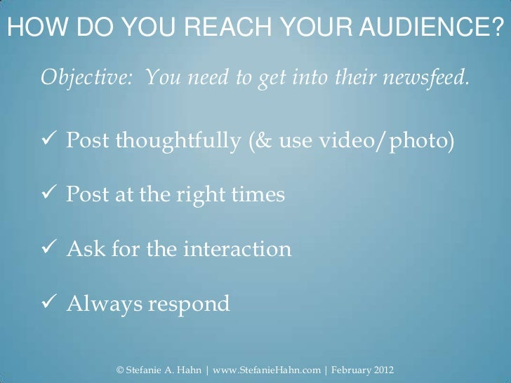 HOW DO YOU REACH YOUR AUDIENCE?  Objective: You need to get into their newsfeed.   Post thoughtfully (& use video/photo) ...