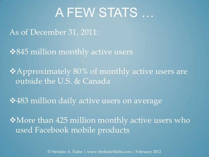 A FEW STATS …As of December 31, 2011:845 million monthly active usersApproximately 80% of monthly active users are outsi...