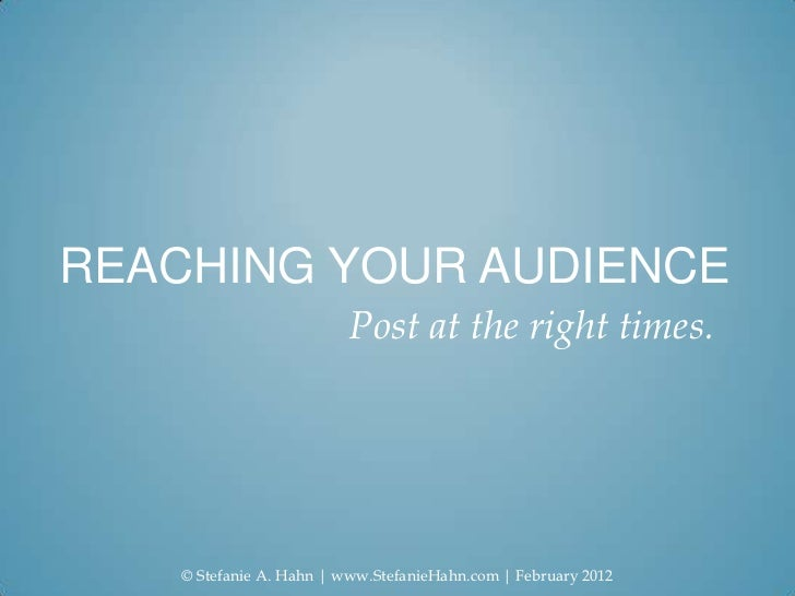REACHING YOUR AUDIENCE                          Post at the right times.    © Stefanie A. Hahn   www.StefanieHahn.com   Fe...