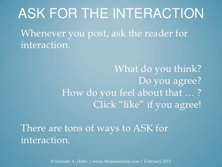 ASK FOR THE INTERACTIONWhenever you post, ask the reader forinteraction.                     What do you think?           ...