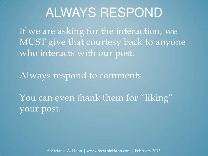 ALWAYS RESPONDIf we are asking for the interaction, weMUST give that courtesy back to anyonewho interacts with our post.Al...