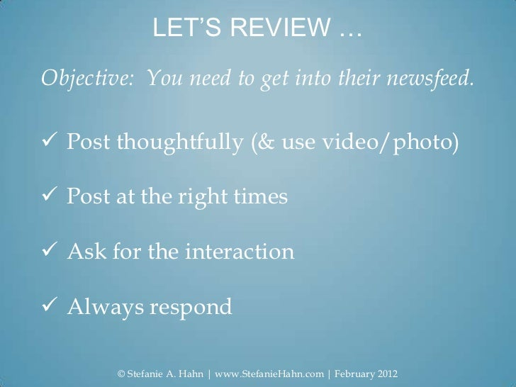 LET'S REVIEW …Objective: You need to get into their newsfeed. Post thoughtfully (& use video/photo) Post at the right ti...