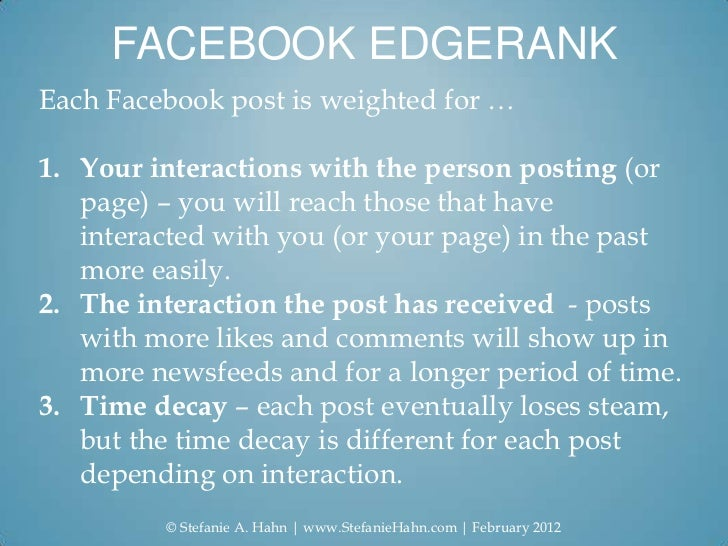 FACEBOOK EDGERANKEach Facebook post is weighted for …1. Your interactions with the person posting (or   page) – you will r...