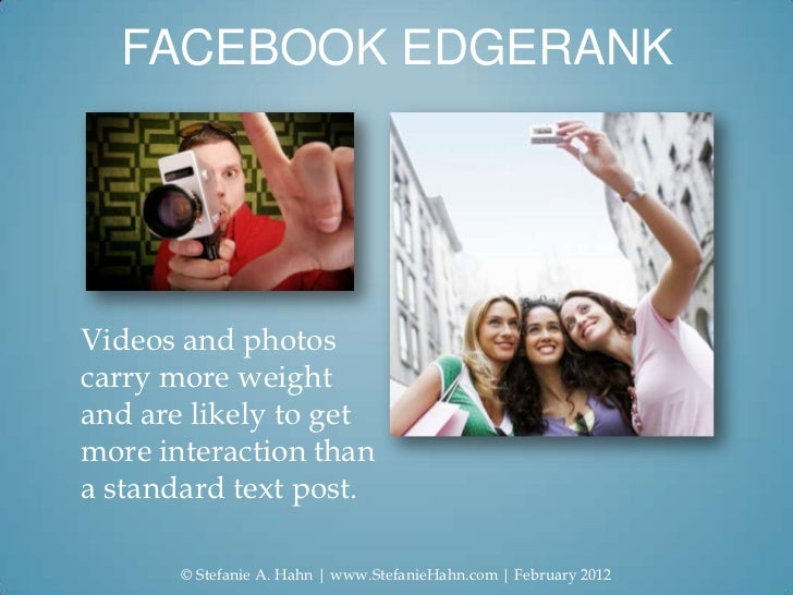FACEBOOK EDGERANKVideos and photoscarry more weightand are likely to getmore interaction thana standard text post.       ©...