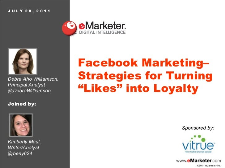 Debra Aho Williamson, Principal Analyst @DebraWilliamson J U L Y  2 8 ,  2 0 1 1 Facebook Marketing–Strategies for Turning...