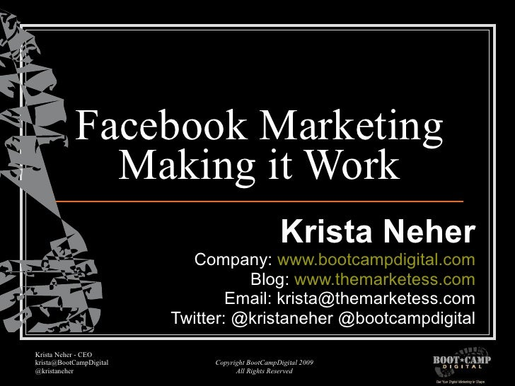 Facebook Marketing Making it Work Krista Neher Company:  www.bootcampdigital.com Blog:  www.themarketess.com Email: krista...