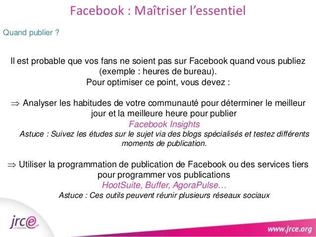 Facebook : Maîtriser l'essentiel  Quand publier ?  Il est probable que vos fans ne soient pas sur Facebook quand vous publ...