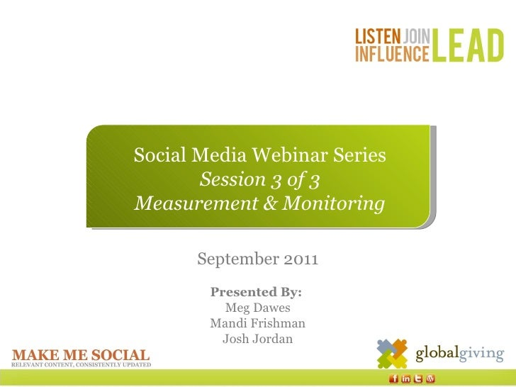 Social Media Webinar Series Session 3 of 3 Measurement & Monitoring September 2011 Presented By:  Meg Dawes Mandi Frishman...