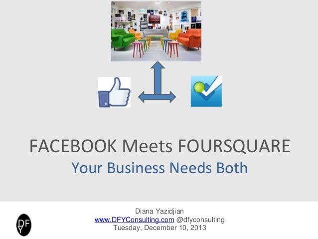FACEBOOK Meets FOURSQUARE Your Business Needs Both Diana Yazidjian www.DFYConsulting.com @diana_fyaz Foursquare – DFY Cons...