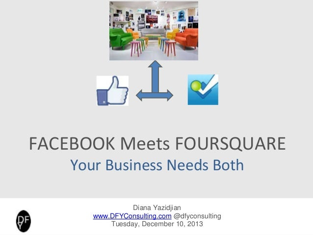 FACEBOOK Meets FOURSQUARE Your Business Needs Both Diana Yazidjian www.DFYConsulting.com @dfyconsulting Tuesday, December ...