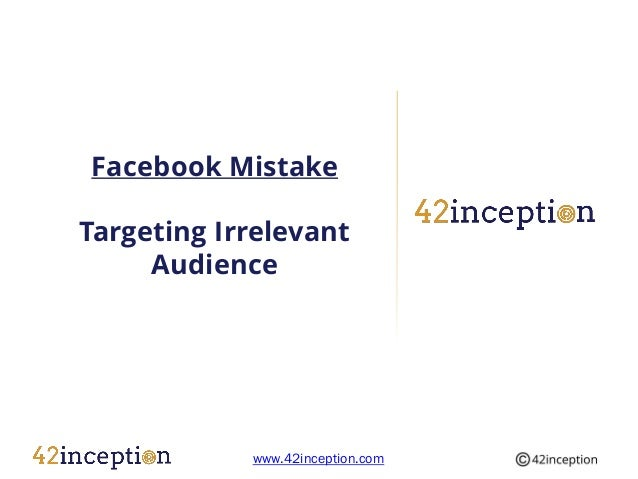 Facebook MistakeTargeting Irrelevant     Audience            www.42inception.com