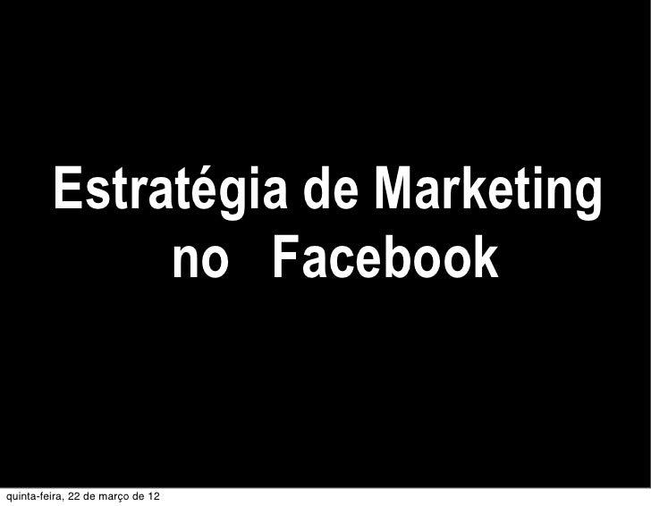Estratégia de Marketing              no Facebookquinta-feira, 22 de março de 12