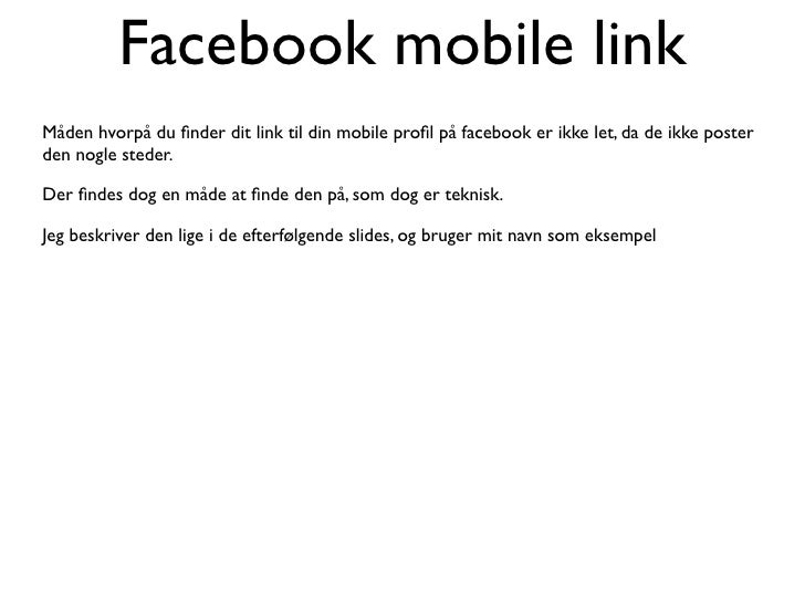 Facebook mobile link Måden hvorpå du finder dit link til din mobile profil på facebook er ikke let, da de ikke poster den no...