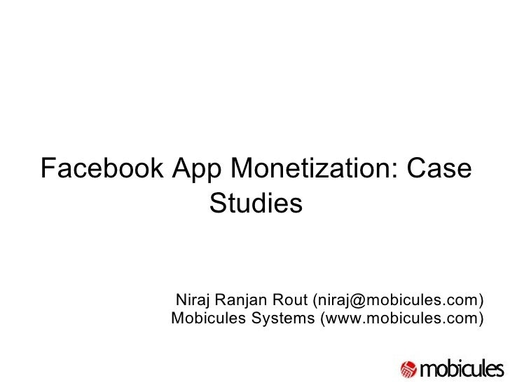 Facebook App Monetization: Case Studies   Niraj Ranjan Rout (niraj@mobicules.com) Mobicules Systems (www.mobicules.com)