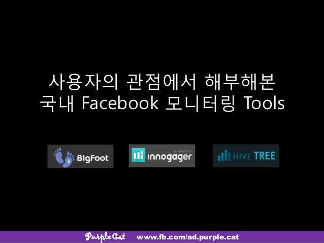 사용자의 관점에서 해부해본국내 Facebook 모니터링 ToolsPurpleCat www.fb.com/ad.purple.cat