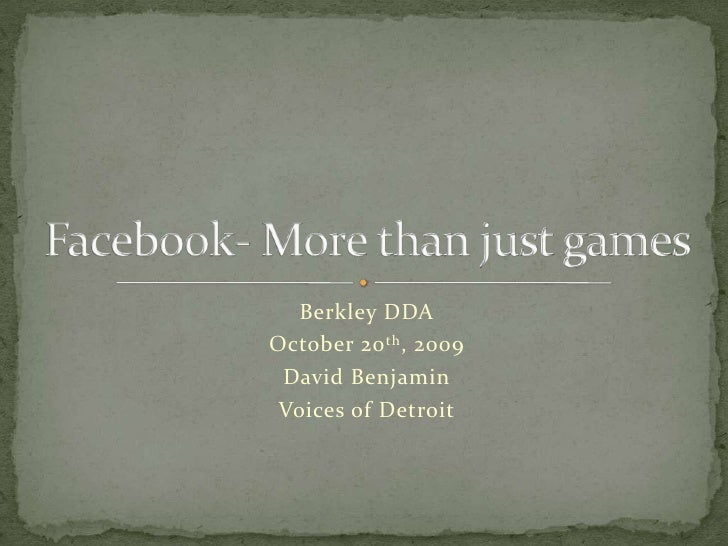 Berkley DDA<br />October 20th, 2009<br />David Benjamin<br />Voices of Detroit<br />Facebook- More than just games<br />