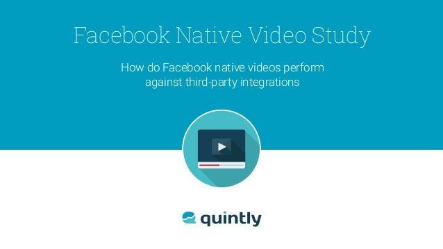 How do Facebook native videos perform against third-party integrations Facebook Native Video Study