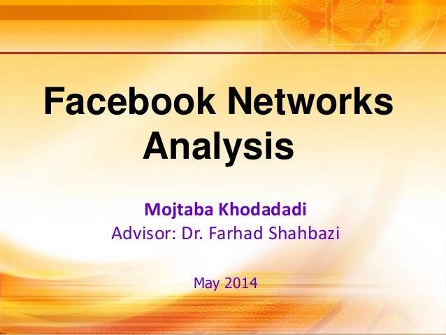 Facebook Networks Analysis Mojtaba Khodadadi Advisor: Dr. Farhad Shahbazi May 2014